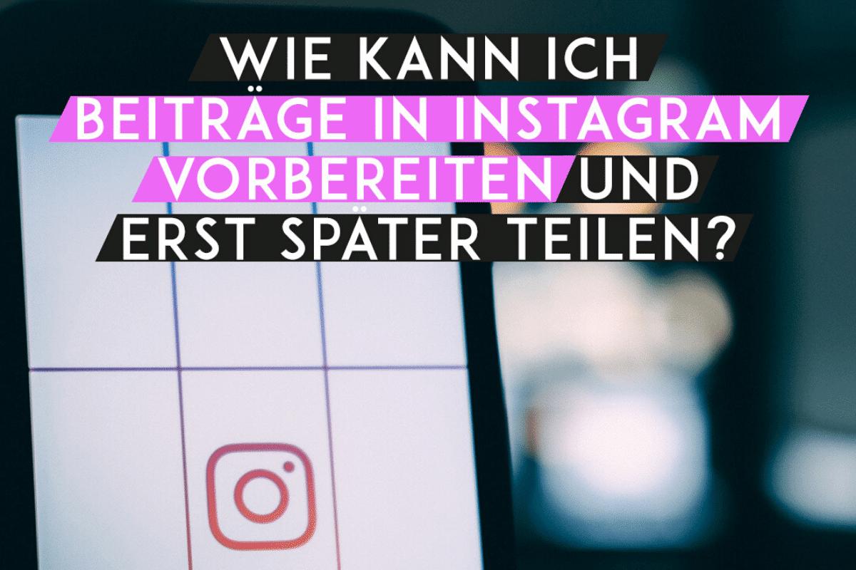 BLOG 4 Wie kann ich in Instagram Beiträge vorbereiten und erst später teilen?